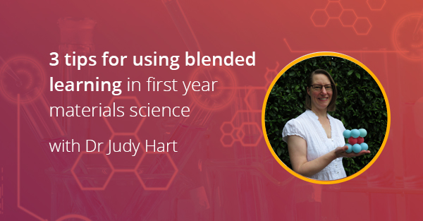 3 tips for using blended learning in first year materials science with Dr Judy Hart